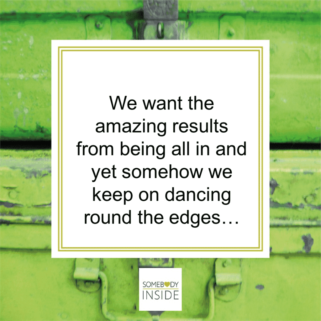 We want the amazing results from being all in and yet somehow we keep on dancing round the edges...